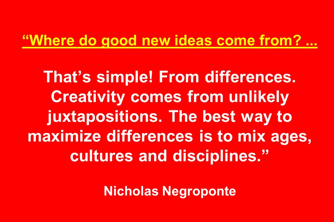 Where do good new ideas come from ... Thats simple.