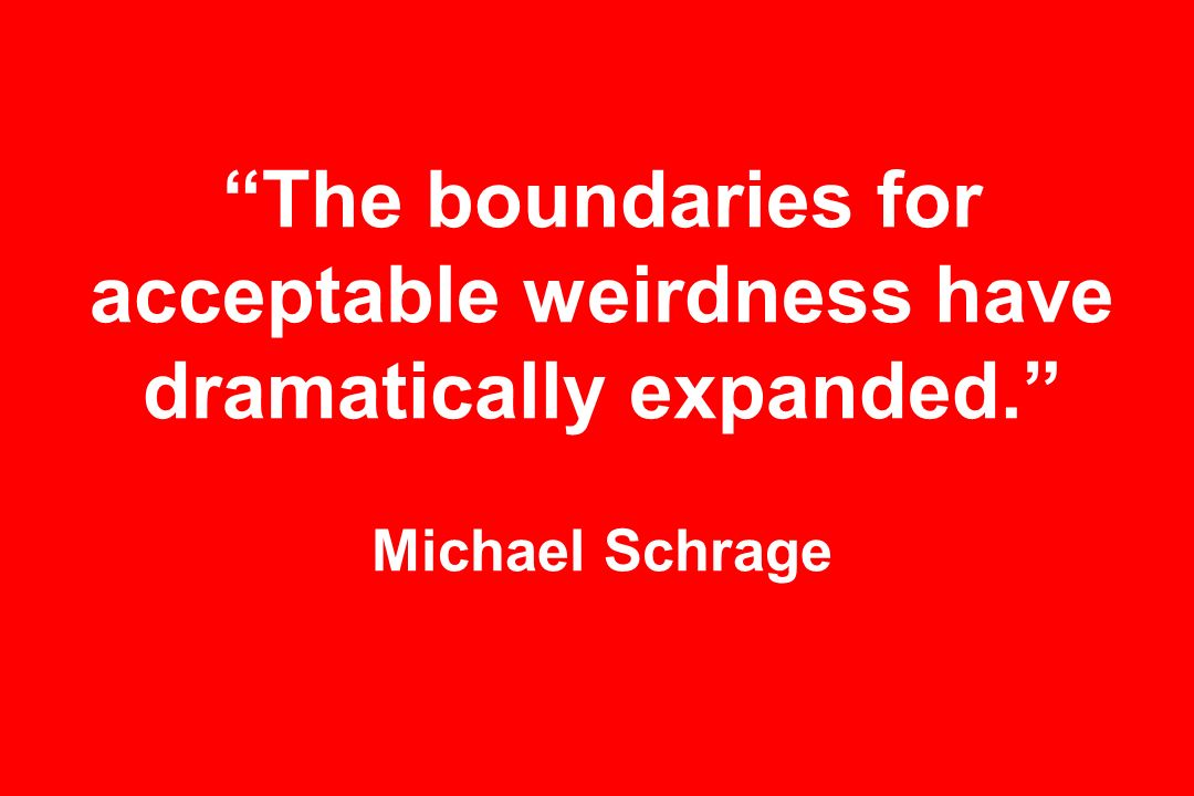 The boundaries for acceptable weirdness have dramatically expanded. Michael Schrage