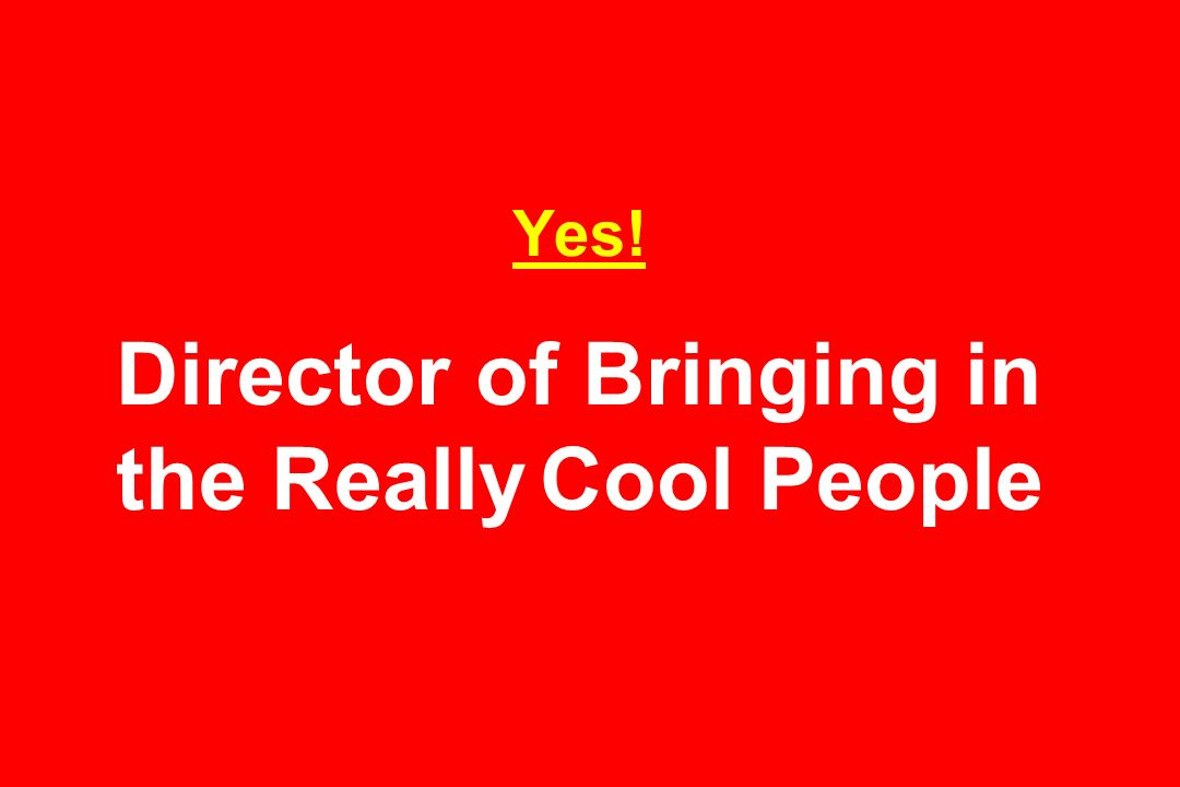 Yes! Director of Bringing in the Really Cool People