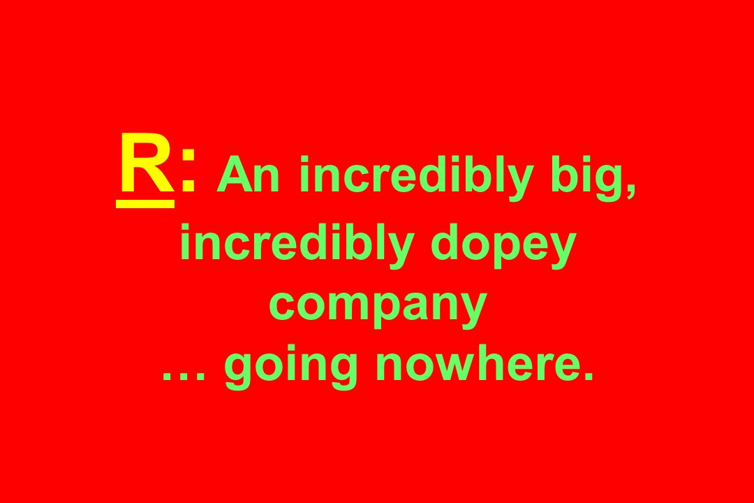 R: An incredibly big, incredibly dopey company … going nowhere.