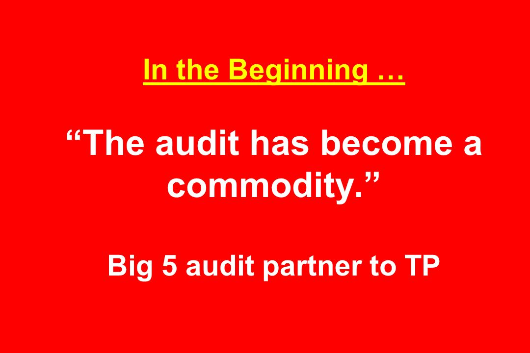 In the Beginning … The audit has become a commodity. Big 5 audit partner to TP