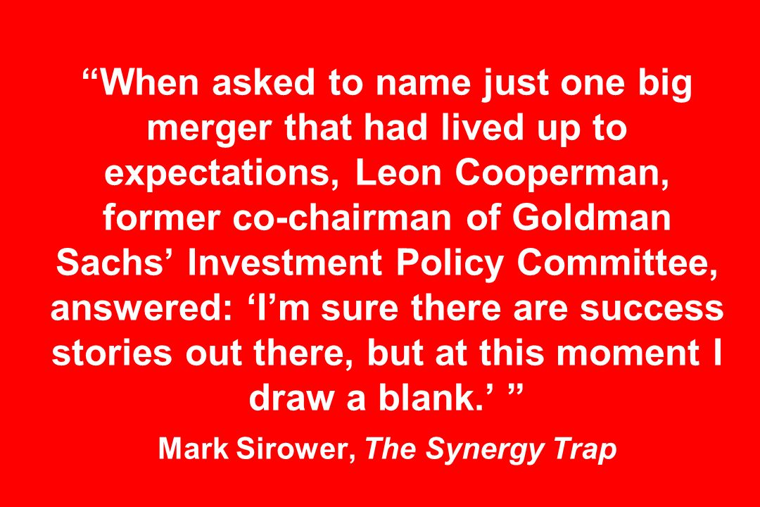 When asked to name just one big merger that had lived up to expectations, Leon Cooperman, former co-chairman of Goldman Sachs Investment Policy Committee, answered: Im sure there are success stories out there, but at this moment I draw a blank.