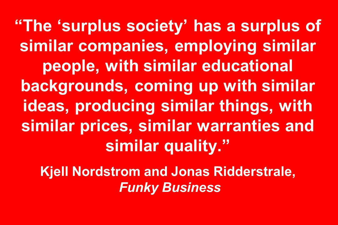 The surplus society has a surplus of similar companies, employing similar people, with similar educational backgrounds, coming up with similar ideas, producing similar things, with similar prices, similar warranties and similar quality.