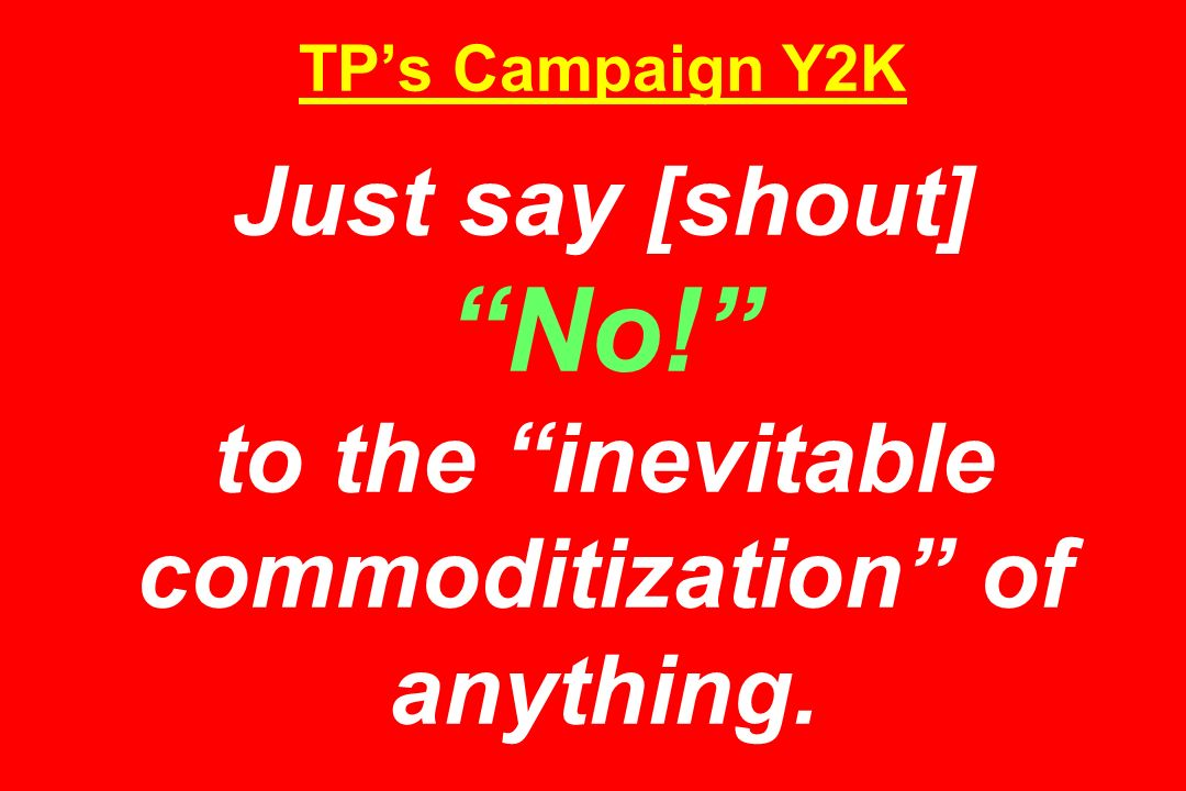 TPs Campaign Y2K Just say [shout] No! to the inevitable commoditization of anything.
