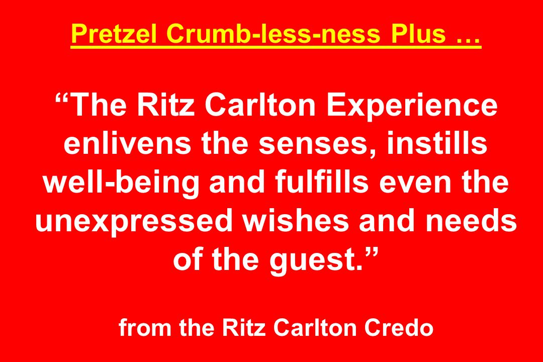 Pretzel Crumb-less-ness Plus … The Ritz Carlton Experience enlivens the senses, instills well-being and fulfills even the unexpressed wishes and needs of the guest.