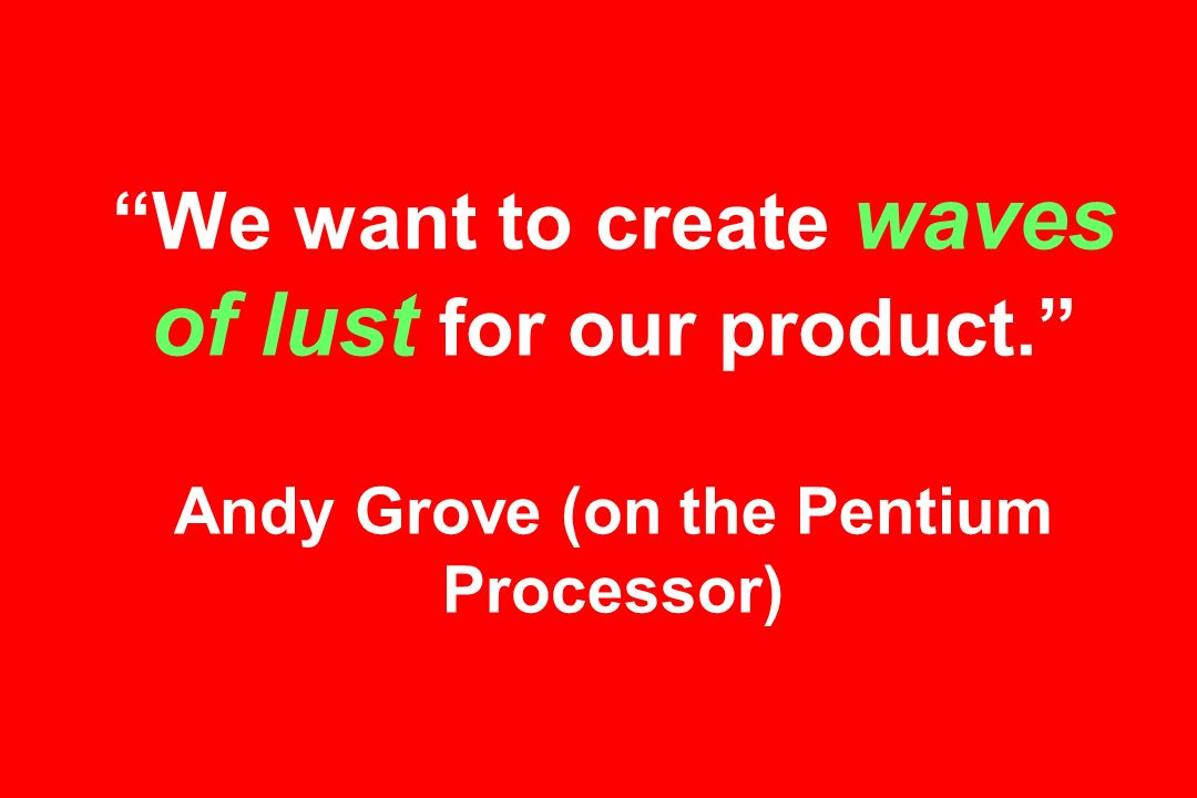 We want to create waves of lust for our product. Andy Grove (on the Pentium Processor)
