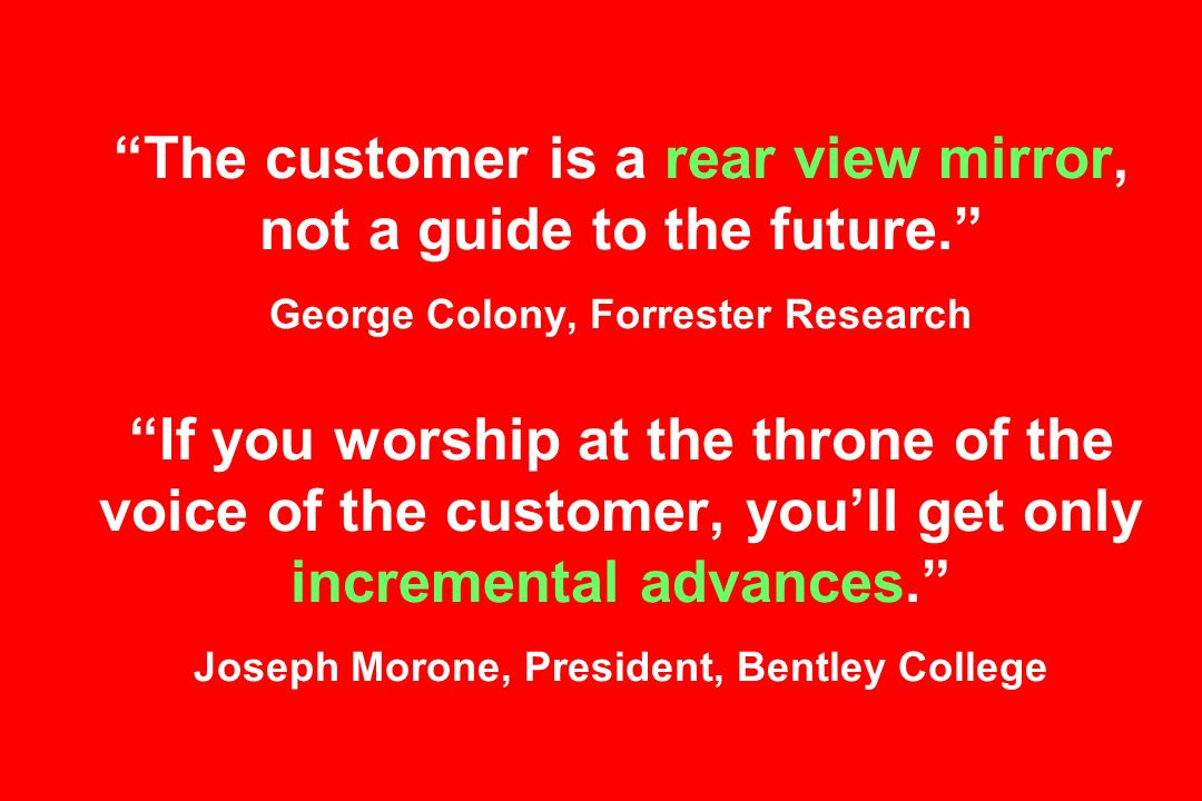 The customer is a rear view mirror, not a guide to the future.