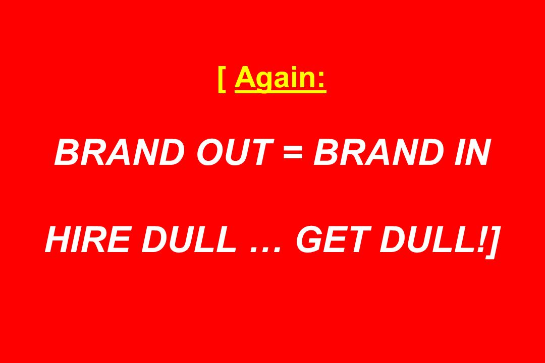 [ Again: BRAND OUT = BRAND IN HIRE DULL … GET DULL!]