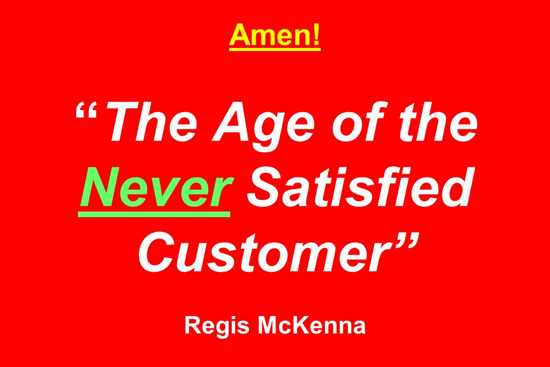 Amen!The Age of the Never Satisfied Customer Regis McKenna