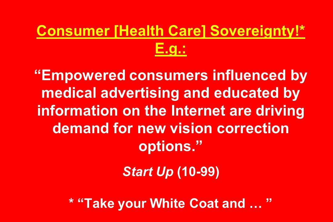 Consumer [Health Care] Sovereignty!* E.g.: Empowered consumers influenced by medical advertising and educated by information on the Internet are driving demand for new vision correction options.