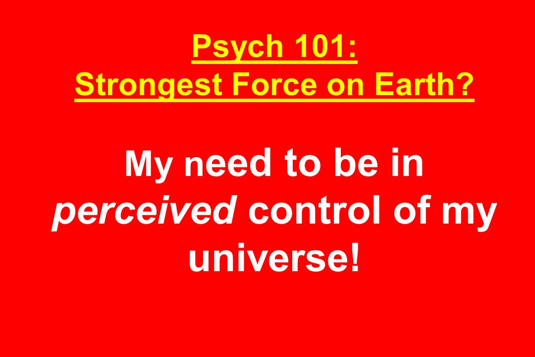Psych 101: Strongest Force on Earth My n eed to be in perceived control of my universe!