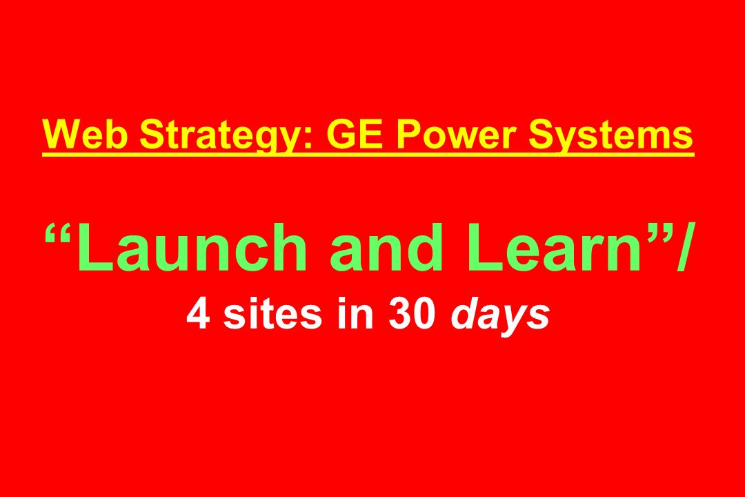 Web Strategy: GE Power Systems Launch and Learn/ 4 sites in 30 days