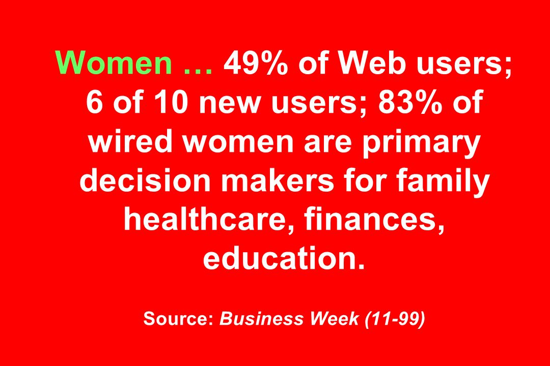 Women … 49% of Web users; 6 of 10 new users; 83% of wired women are primary decision makers for family healthcare, finances, education.