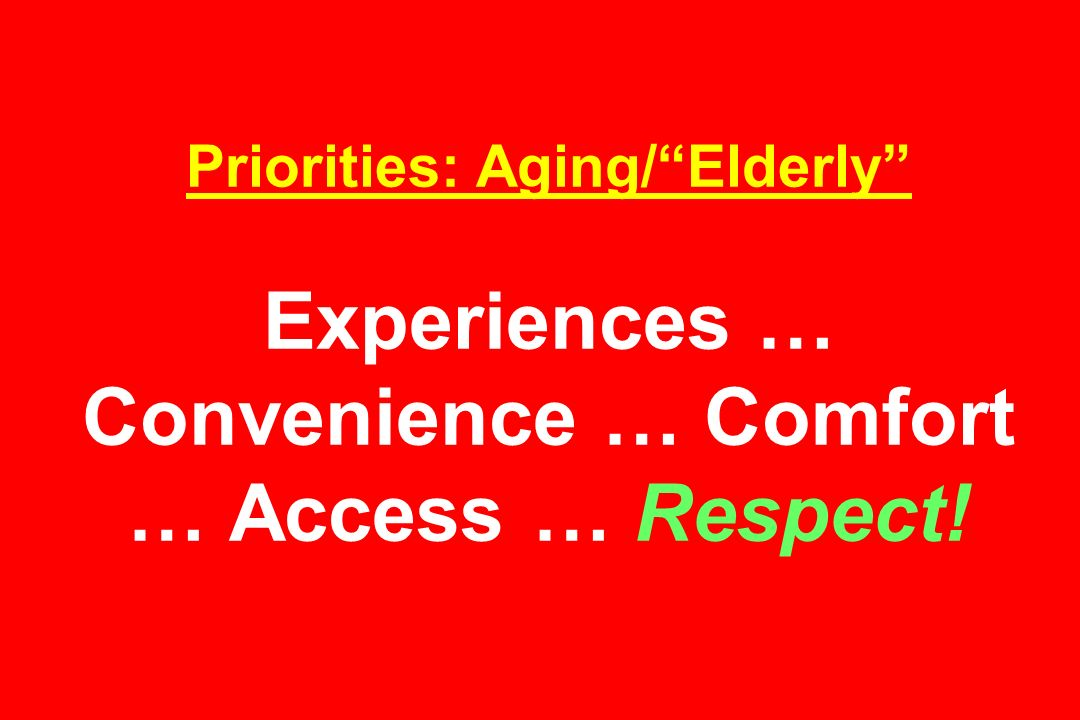 Priorities: Aging/Elderly Experiences … Convenience … Comfort … Access … Respect!