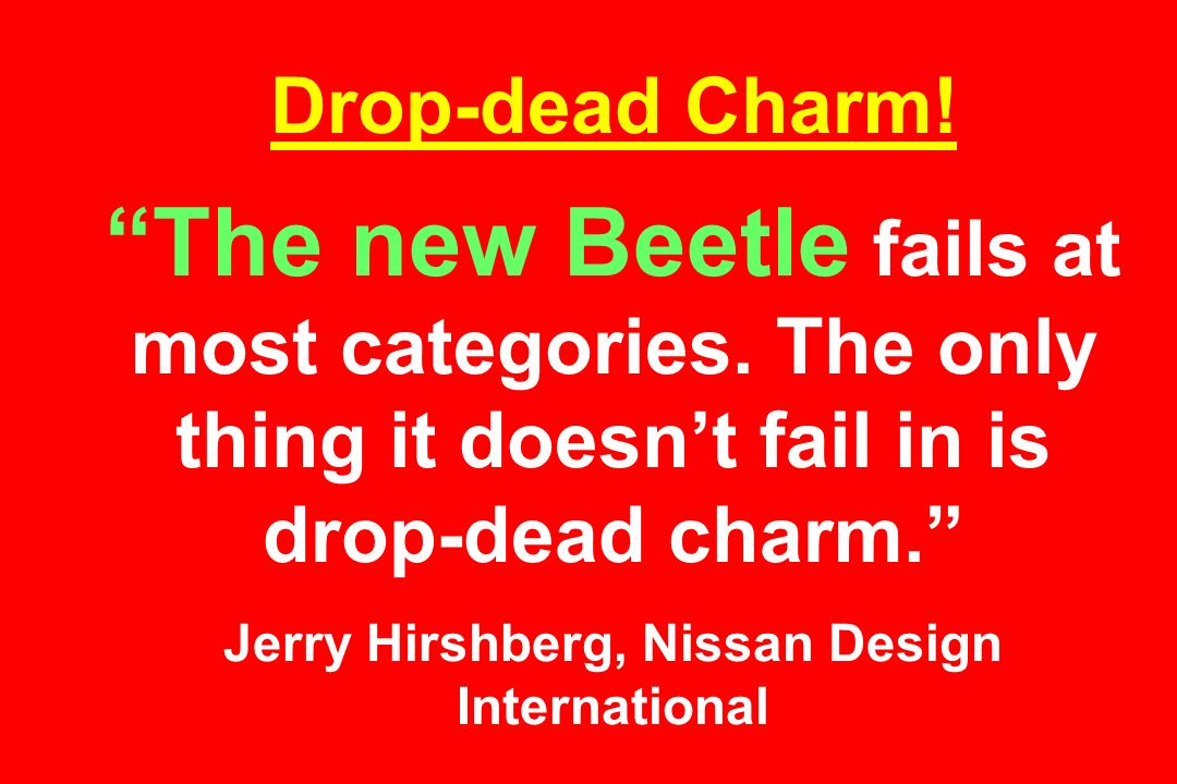 Drop-dead Charm. The new Beetle fails at most categories.