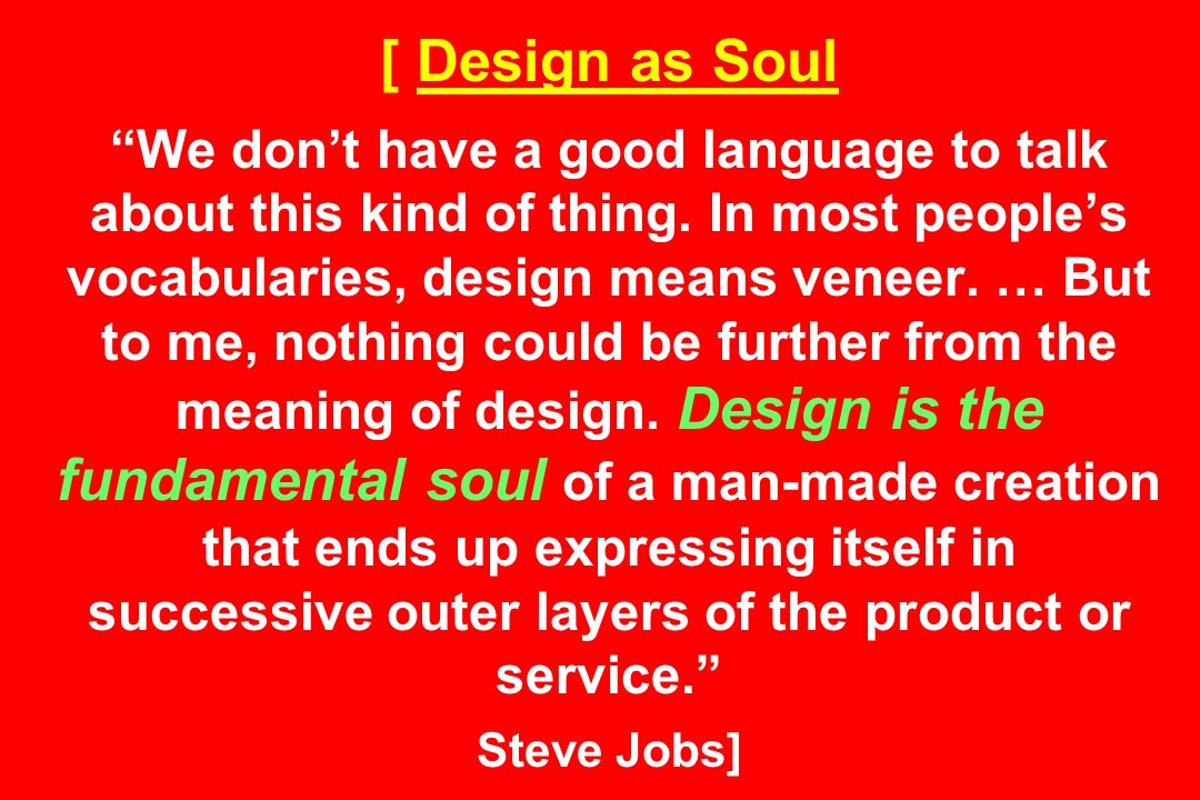 [ Design as Soul We dont have a good language to talk about this kind of thing.