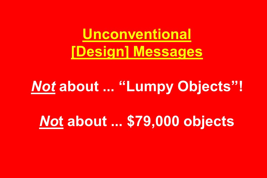 Unconventional [Design] Messages Not about... Lumpy Objects! Not about... $79,000 objects