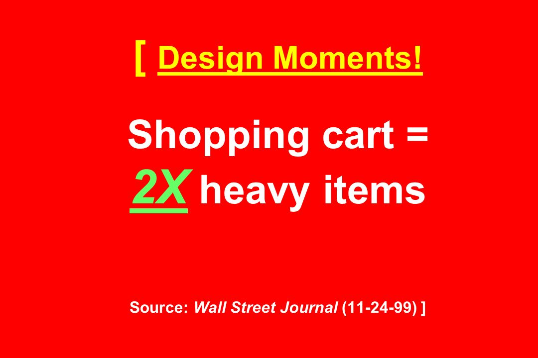 [ Design Moments! Shopping cart = 2X heavy items Source: Wall Street Journal ( ) ]