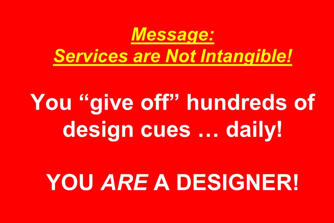 Message: Services are Not Intangible. You give off hundreds of design cues … daily.