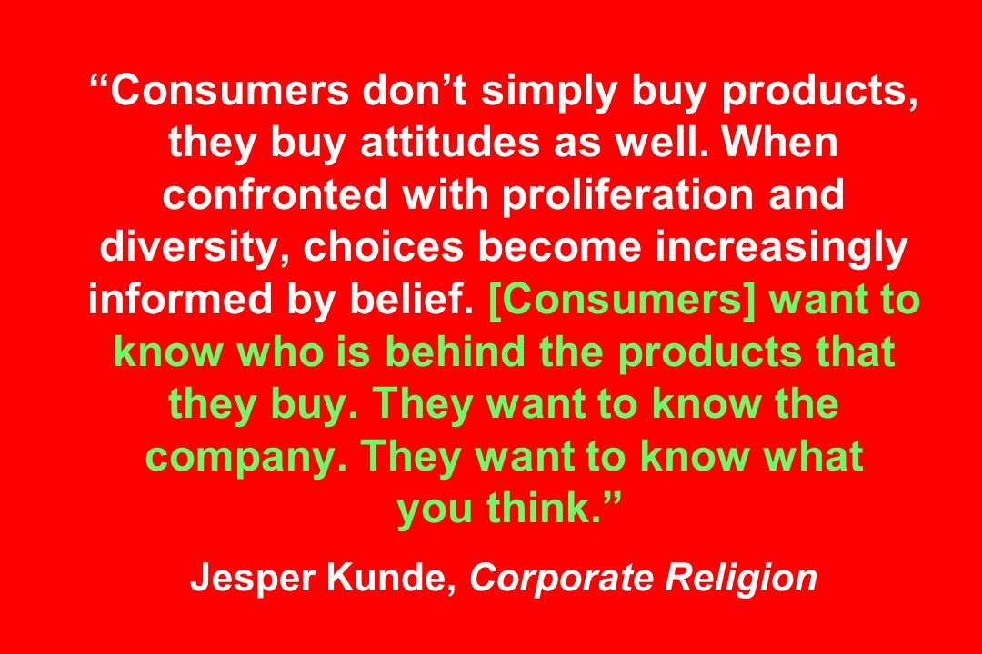 Consumers dont simply buy products, they buy attitudes as well.