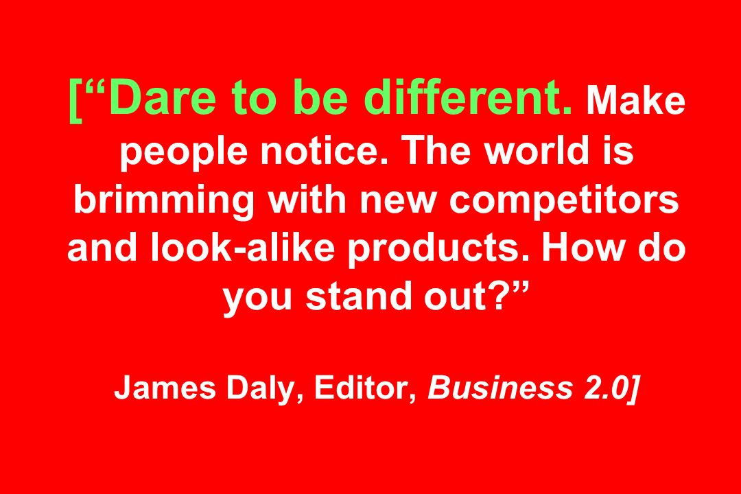 [Dare to be different. Make people notice.