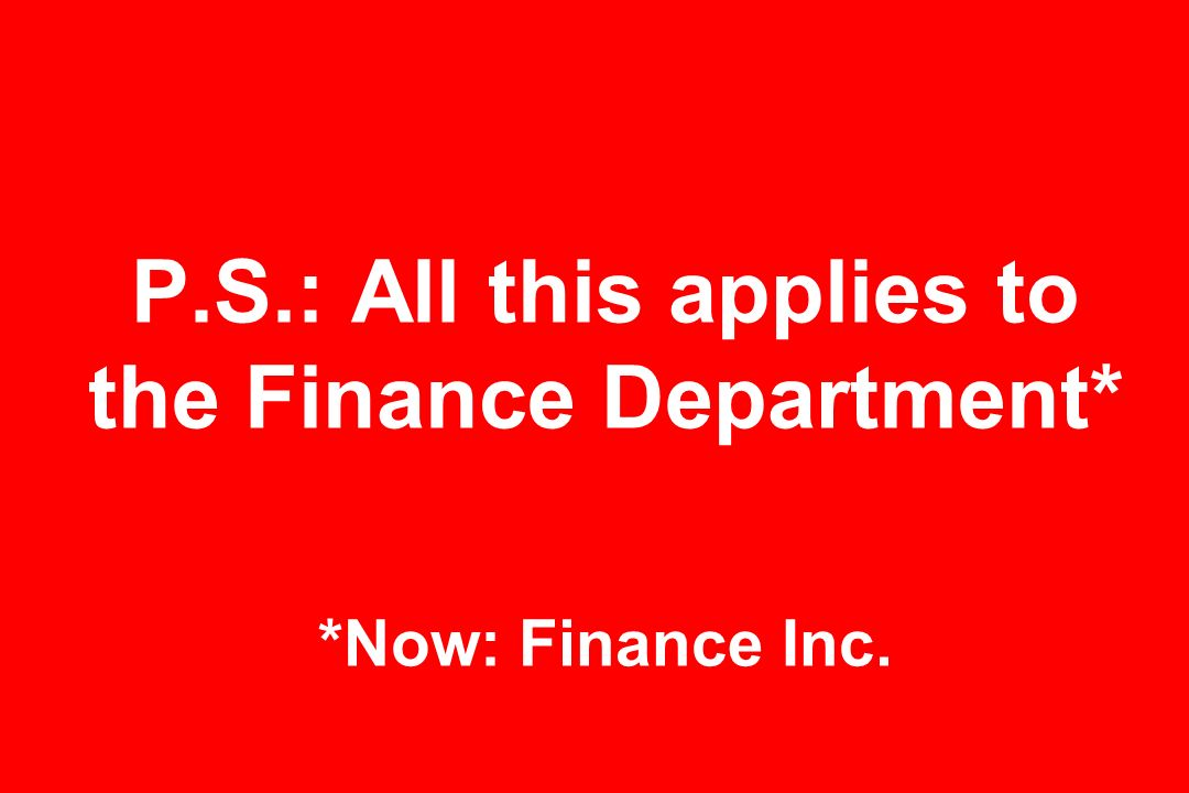 P.S.: All this applies to the Finance Department* *Now: Finance Inc.