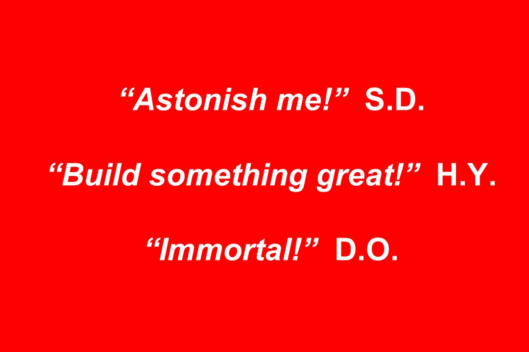Astonish me! S.D. Build something great! H.Y. Immortal! D.O.
