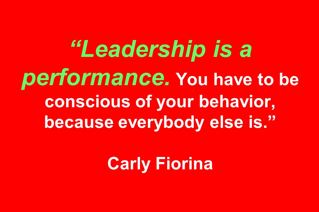 Leadership is a performance. You have to be conscious of your behavior, because everybody else is.