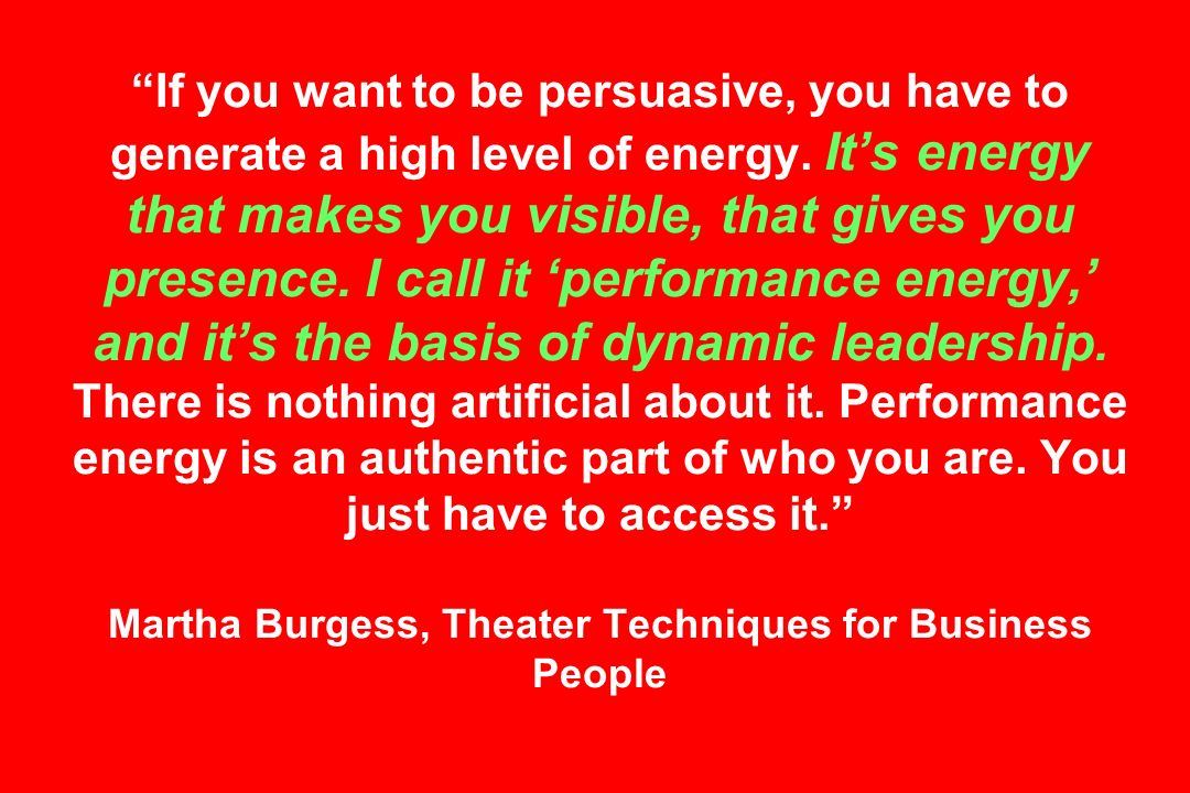 If you want to be persuasive, you have to generate a high level of energy.