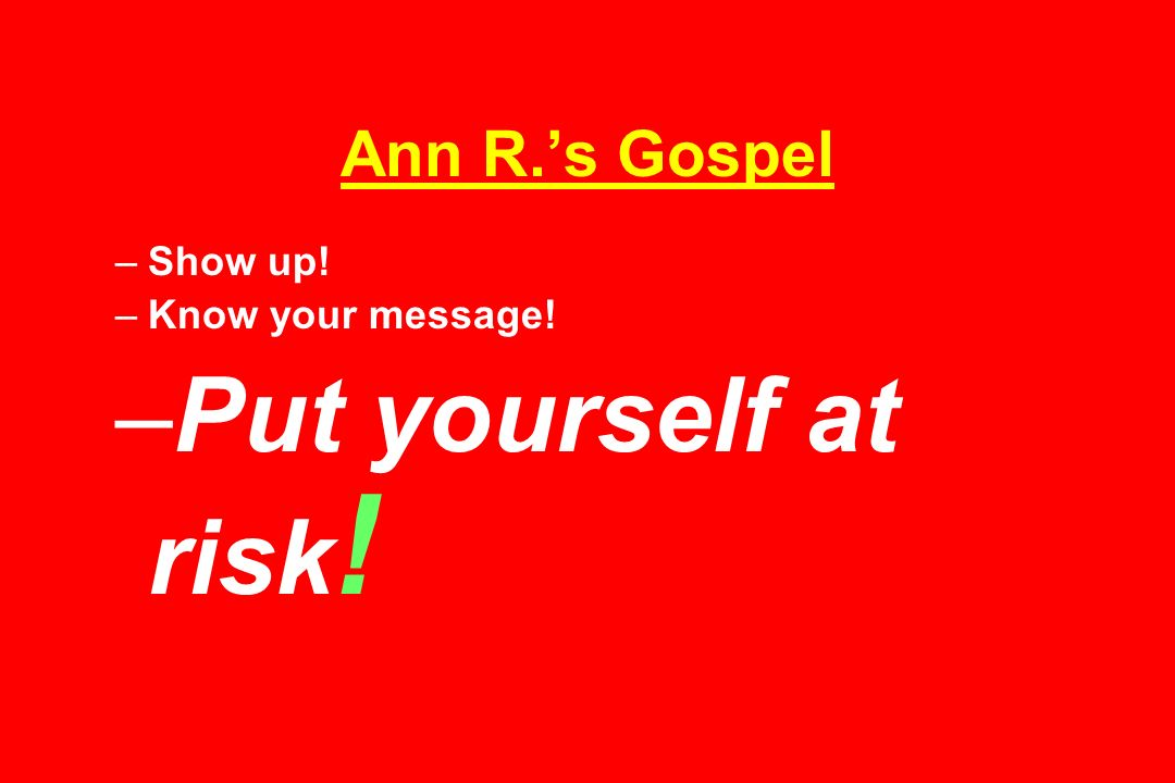 Ann R.s Gospel –Show up! –Know your message! –Put yourself at risk !