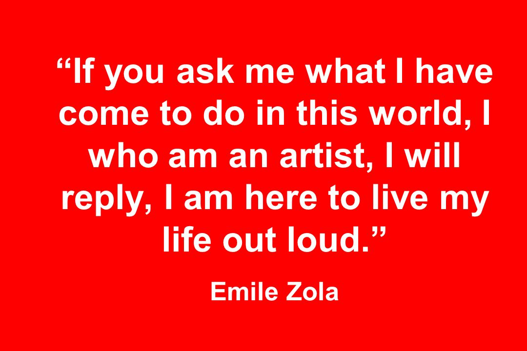 If you ask me what I have come to do in this world, I who am an artist, I will reply, I am here to live my life out loud.