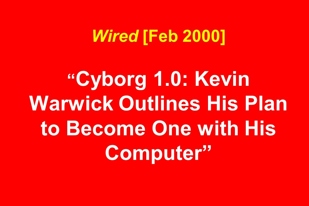 Wired [Feb 2000] Cyborg 1.0: Kevin Warwick Outlines His Plan to Become One with His Computer