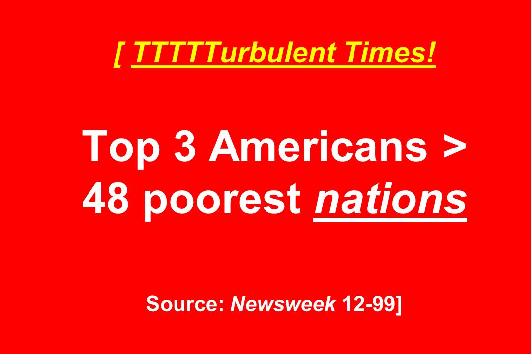 [ TTTTTurbulent Times! Top 3 Americans > 48 poorest nations Source: Newsweek 12-99]