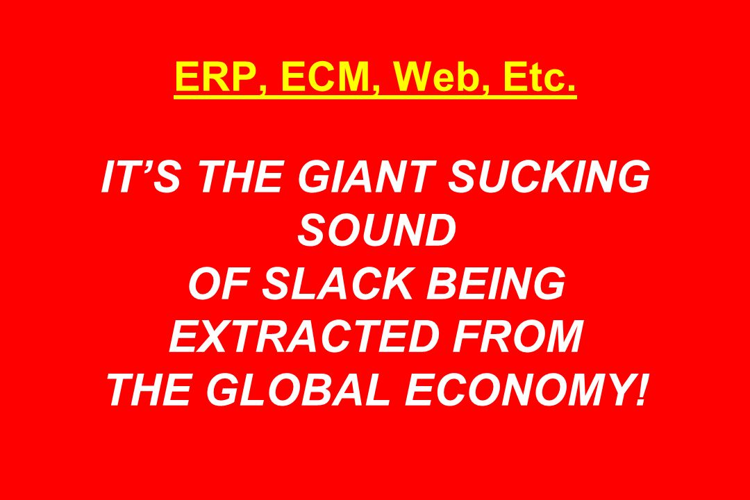 ERP, ECM, Web, Etc. ITS THE GIANT SUCKING SOUND OF SLACK BEING EXTRACTED FROM THE GLOBAL ECONOMY!