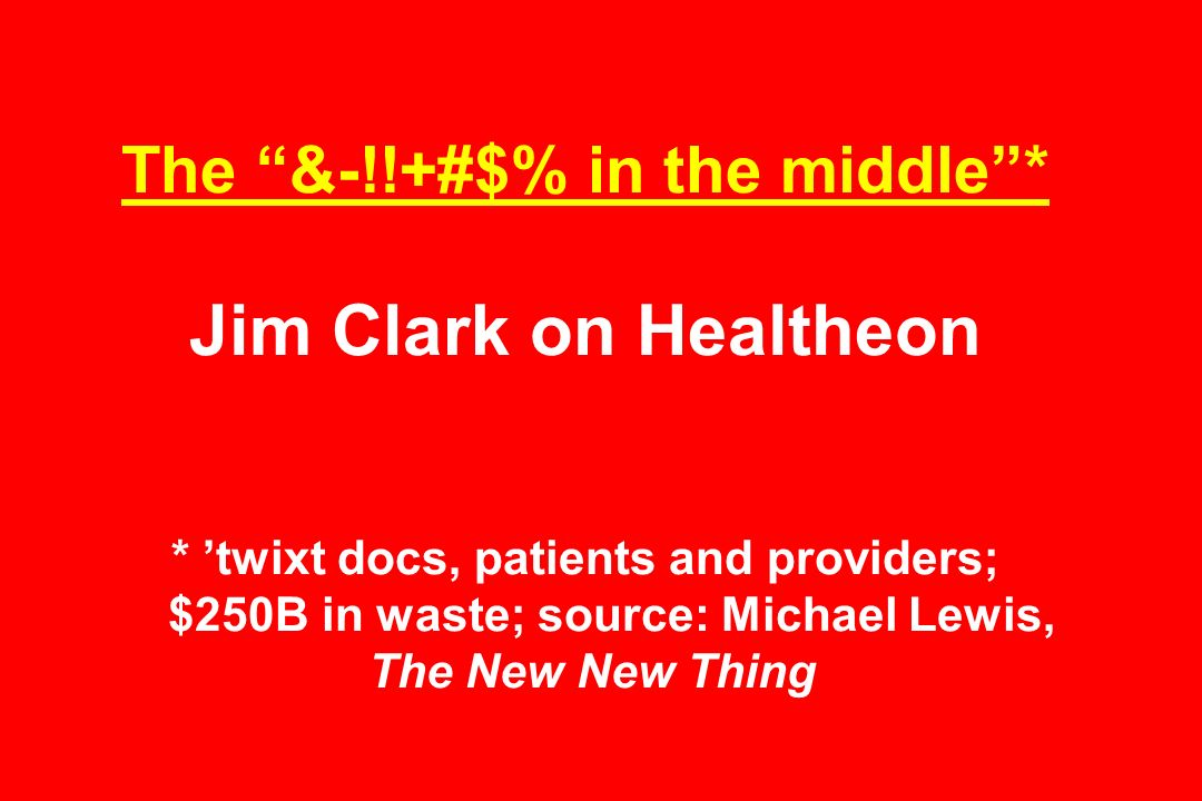 The &-!!+#$% in the middle* Jim Clark on Healtheon * twixt docs, patients and providers; $250B in waste; source: Michael Lewis, The New New Thing