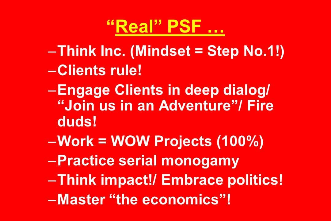 Real PSF … –Think Inc. (Mindset = Step No.1!) –Clients rule.
