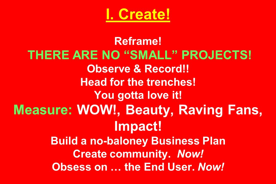 I. Create. Reframe. THERE ARE NO SMALL PROJECTS.