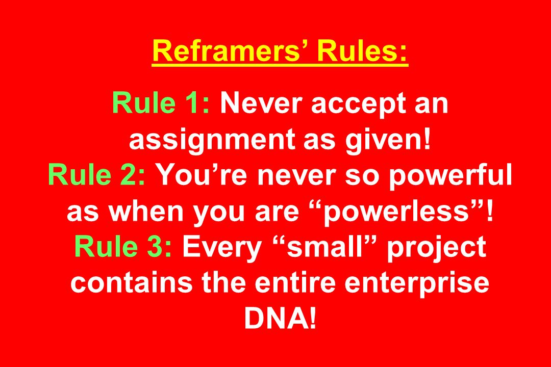 Reframers Rules: Rule 1: Never accept an assignment as given.