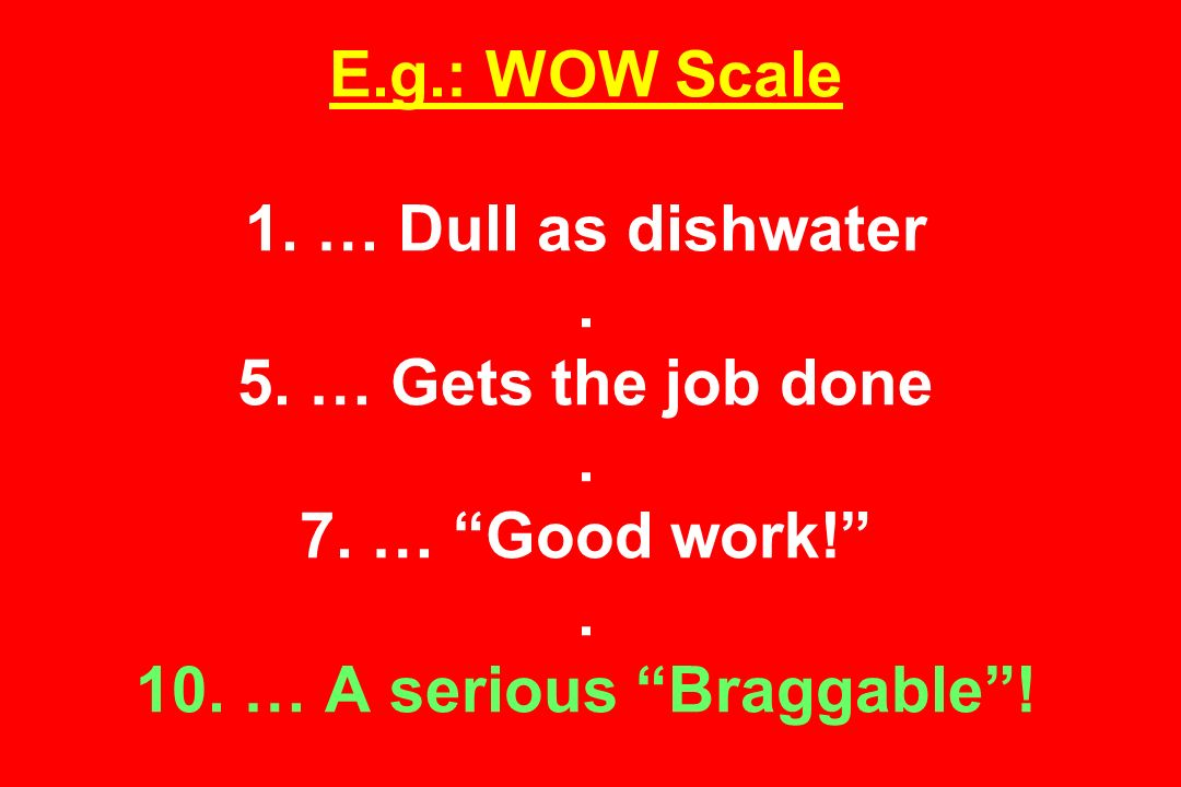 E.g.: WOW Scale 1. … Dull as dishwater. 5. … Gets the job done.