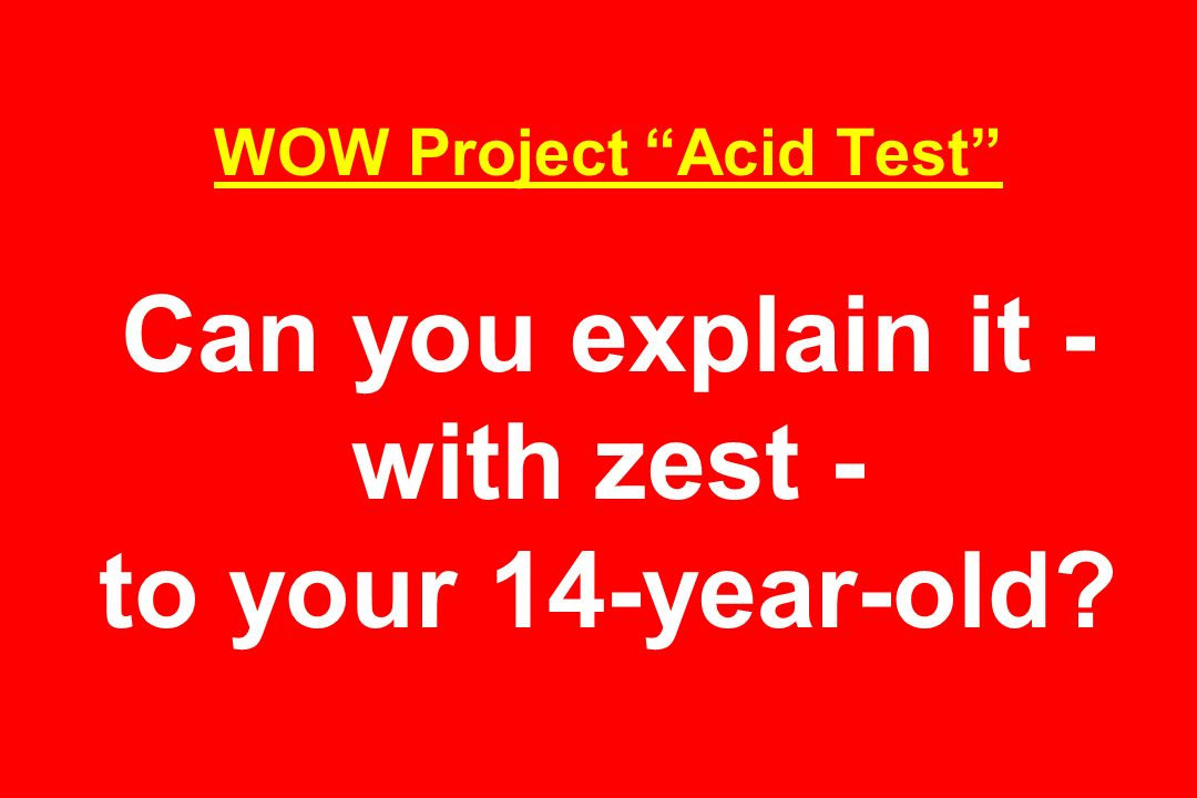 WOW Project Acid Test Can you explain it - with zest - to your 14-year-old
