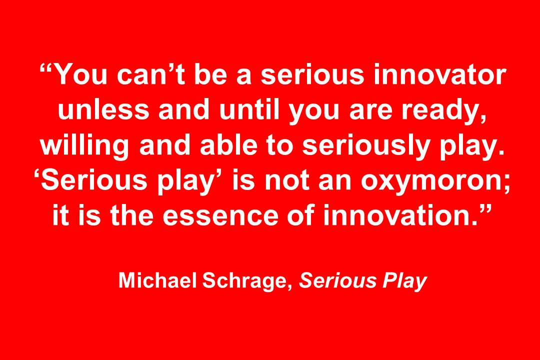 You cant be a serious innovator unless and until you are ready, willing and able to seriously play.