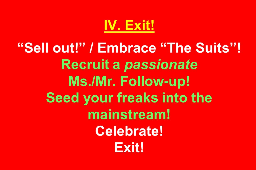 IV. Exit. Sell out. / Embrace The Suits. Recruit a passionate Ms./Mr.