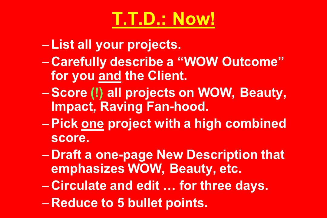 T.T.D.: Now. –List all your projects. –Carefully describe a WOW Outcome for you and the Client.