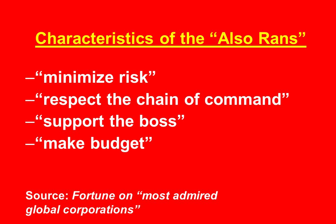 Characteristics of the Also Rans –minimize risk –respect the chain of command –support the boss –make budget Source: Fortune on most admired global corporations