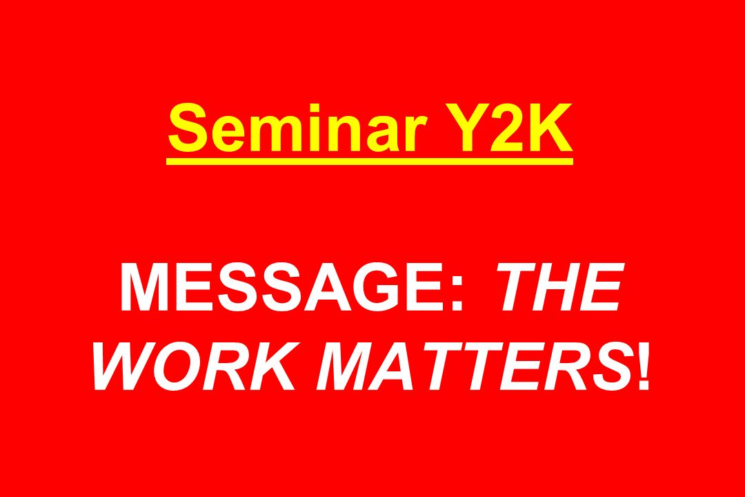 Seminar Y2K MESSAGE: THE WORK MATTERS!