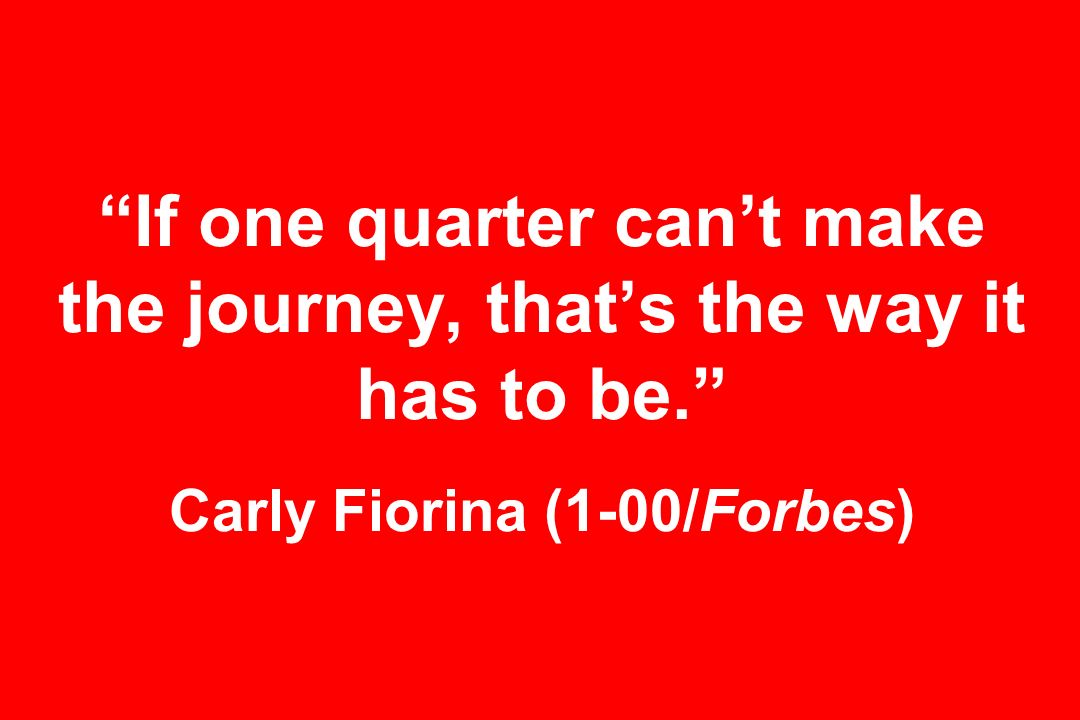 If one quarter cant make the journey, thats the way it has to be. Carly Fiorina (1-00/Forbes)
