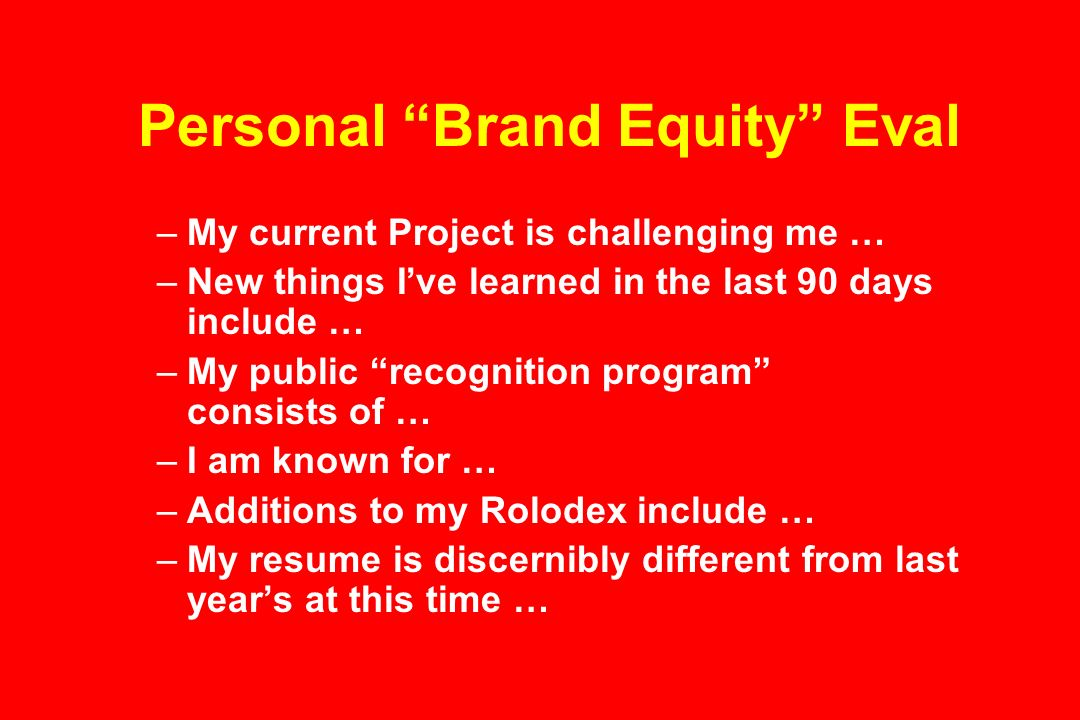 Personal Brand Equity Eval –My current Project is challenging me … –New things Ive learned in the last 90 days include … –My public recognition program consists of … –I am known for … –Additions to my Rolodex include … –My resume is discernibly different from last years at this time …