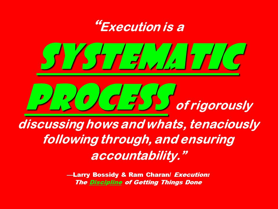 systematic process Execution is a systematic process of rigorously discussing hows and whats, tenaciously following through, and ensuring accountability.