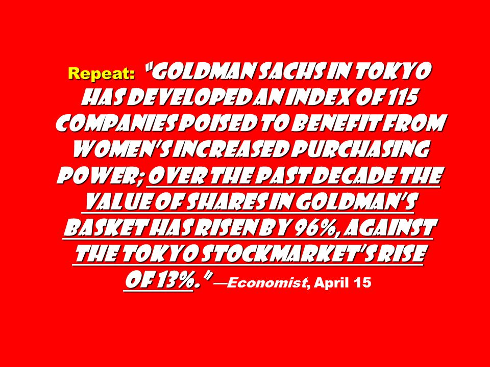 Repeat: Goldman Sachs in Tokyo has developed an index of 115 companies poised to benefit from womens increased purchasing power; over the past decade the value of shares in Goldmans basket has risen by 96%, against the Tokyo stockmarkets rise of 13%.