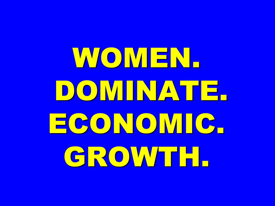 WOMEN. DOMINATE. ECONOMIC. GROWTH.